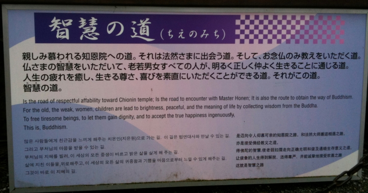 """A multilingual sign posted at the front of Chion-in Temple in Kyoto, Japan. Reads in English: """"This is the road of respectful affability toward Chionin temple. It is the road to encounter Master Honen. It is also the route to obtain the way of Buddhism. For the old, the weak, women, and children are lead to brightness, peaceful, and the meaning of life by collecting wisdom from the Buddha. To free tiresome beings, to let them gain dignity, and to accept the true happiness ingenuously. This is, Buddhism."""""""